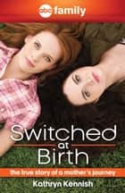 Switched at Birth - The True Story of a Mother's Journey ebook by Kathryn Kennish, Michelle Gagnon