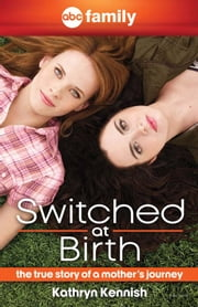 Switched at Birth - The True Story of a Mother's Journey ebook by Kathryn Kennish,Michelle Gagnon