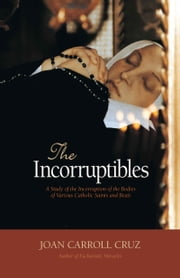 The Incorruptibles - A Study of Incorruption in the Bodies of Various Saints and Beati ebook by Joan Carroll Cruz
