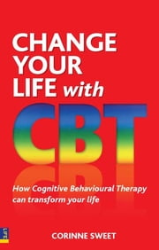 Change Your Life with CBT - How Cognitive Behavioural Therapy Can Transform Your Life ebook by Corinne Sweet