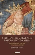 Stephen the Great and Balkan Nationalism - Moldova and Eastern European History eBook by Jonathan Eagles
