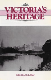 Victoria's Heritage - Lectures to celebrate the 150th anniversary of European settlement in Victoria ebook by Edited by A. G. L. Shaw