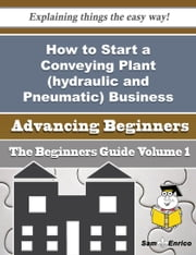 How to Start a Conveying Plant (hydraulic and Pneumatic) Business (Beginners Guide) ebook by Fredricka Han,Sam Enrico