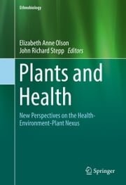 Plants and Health - New Perspectives on the Health-Environment-Plant Nexus ebook by John Richard Stepp, Elizabeth Anne Olson