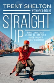 Straight Up - Honest, Unfiltered, As-Real-As-I-Can-Put-It Advice for Life's Biggest Challenges ebook by Trent Shelton