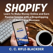 Shopify: Learn To Make Money Online and Earn Passive Income with a Dropshipping E-Commerce Business audiobook by C. C. Rifle-Blackder