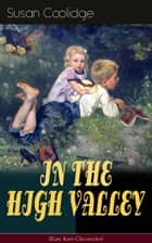 "IN THE HIGH VALLEY (Katy Karr Chronicles) - Adventures of Katy, Clover and the Rest of the Carr Family (Including the story ""Curly Locks"") - What Katy Did Series ebook by Susan Coolidge, Jessie McDermot"
