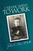 I Never Went To Work ebook by John A. Blair, DVM
