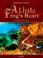 A Little Frog's Heart: The First Steps Towards Maturity ebook by George Vîrtosu, Gheorghe Virtosu