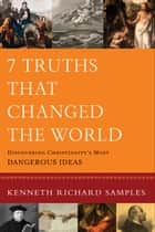 7 Truths That Changed the World (Reasons to Believe) - Discovering Christianity's Most Dangerous Ideas ebook by Kenneth Richard Samples