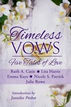 Timeless Vows - Five Tales of Love ebook by Ruth A. Casie, Lita Harris, Emma Kaye,...