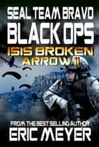 SEAL Team Bravo: Black Ops – ISIS Broken Arrow II eBook by Eric Meyer