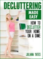 Decluttering Made Easy: How to Declutter Your Home on a Dime ebook by Juliana Yates