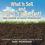 What Is Soil and Why is It Important?: 2nd Grade Science Workbook | Children's Earth Sciences Books Edition ebook by Baby Professor