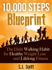 10,000 Steps Blueprint - The Daily Walking Habit for Healthy Weight Loss and Lifelong Fitness ebook by S.J. Scott