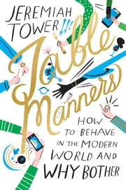 Table Manners - How to Behave in the Modern World and Why Bother ebook by Jeremiah Tower,Libby VanderPloeg