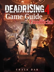 Dead Rising 4 Game Guide Unofficial ebook by Chala Dar
