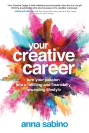 Your Creative Career - Turn Your Passion into a Fulfilling and Financially Rewarding Lifestyle ebook by Anna Sabino