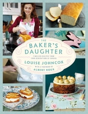 The Baker's Daughter - Timeless recipes from four generations of bakers ebook by Louise Johncox