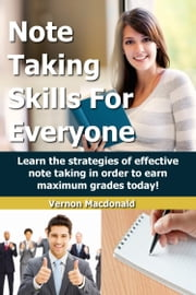 Note Taking Skills For Everyone: Learn The Strategies Of Effective Note Taking In Order To Earn Maximum Grades Today! ebook by Vernon Macdonald
