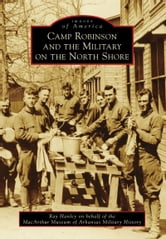 Camp Robinson and the Military on the North Shore ebook by Ray Hanley,MacArthur Museum of Arkansas Military History