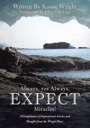 Always, yes Always, EXPECT Miracles! - A Compilation of Inspirational Articles and Thoughts from the 'Wright Place'. ebook by Kassie Wright