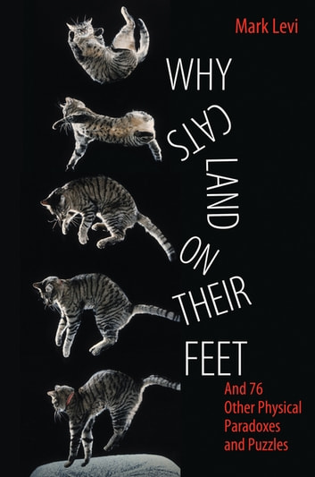 Why Cats Land on Their Feet - And 76 Other Physical Paradoxes and Puzzles ebook by Mark Levi