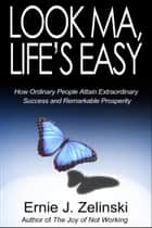 Look Ma, Life's Easy - An Inspirational Novel about How Ordinary People Attain Extraordinary Success and Remarkable Prosperity ebook by Ernie J. Zelinski