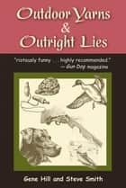 Outdoor Yarns & Outright Lies ebook by Gene Hill, Steve Smith