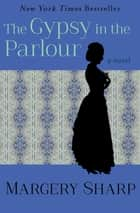 The Gypsy in the Parlour - A Novel ebook by Margery Sharp