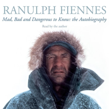 Mad, Bad and Dangerous to Know - Updated and revised to celebrate the author's 75th year audiobook by Ranulph Fiennes