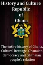 History and Culture, Republic of Ghana - The entire history of Ghana, Cultural heritage, Ghanaian democracy and Ghanaian people's relation ebook by Sampson Jerry