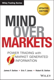 Mind Over Markets - Power Trading with Market Generated Information, Updated Edition ebook by James F. Dalton,Eric T. Jones,Robert B. Dalton