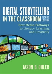 Digital Storytelling in the Classroom - New Media Pathways to Literacy, Learning, and Creativity ebook by Jason B. Ohler