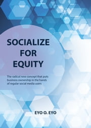 Socialize for Equity - The radical New Concept that Puts Business Ownership in the Hands of Regular Social Media Users ebook by Eyo Eyo