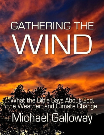 Gathering the Wind: What the Bible Says About God, the Weather, and Climate Change ebook by Michael Galloway