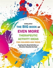 The Big Book of EVEN MORE Therapeutic Activity Ideas for Children and Teens - Inspiring Arts-Based Activities and Character Education Curricula ebook by Lindsey Joiner