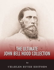 The Ultimate John Bell Hood Collection ebook by Charles River Editors, John Bell Hood