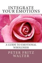Integrate Your Emotions: A Guide to Emotional Wholeness ebook by Peter Fritz Walter