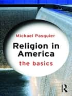 Religion in America: The Basics ebook by Michael Pasquier