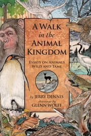 A Walk in the Animal Kingdom - Essays on Animals Wild and Tame ebook by Jerry Dennis,Glenn Wolff