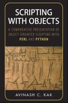 Scripting with Objects - A Comparative Presentation of Object-Oriented Scripting with Perl and Python ebook by Avinash C. Kak