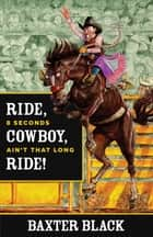 Ride, Cowboy, Ride! - 8 Seconds Ain't That Long ebook by Baxter Black