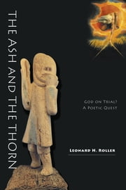 The Ash and The Thorn - God on Trial? A Poetic Quest ebook by Leonard H. Roller