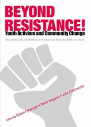 Beyond Resistance! Youth Activism and Community Change - New Democratic Possibilities for Practice and Policy for America's Youth ebook by Pedro Noguera,Julio Cammarota,Shawn Ginwright