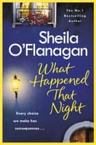 What Happened That Night - A page-turning read by the No. 1 Bestselling author ebook by Sheila O''Flanagan, Sheila O'Flanagan