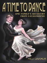 A TIME TO DANCE - One Family's Recovery from Catastrophe ebook by Milli Laughlin