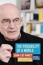 The Possibility of a World - Conversations with Pierre-Philippe Jandin ebook by Jean-Luc Nancy, Pierre-Philippe Jandin, Travis Holloway,...