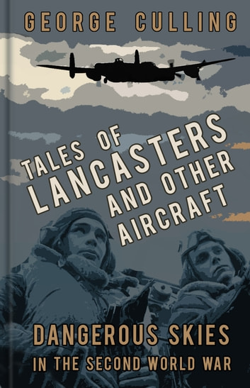 Tales of Lancasters and Other Aircraft - Dangerous Skies in the Second World War ebook by George Culling
