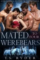 Mated to Four Werebears - A Paranormal Reverse Harem Romance ebook by T.S. Ryder
